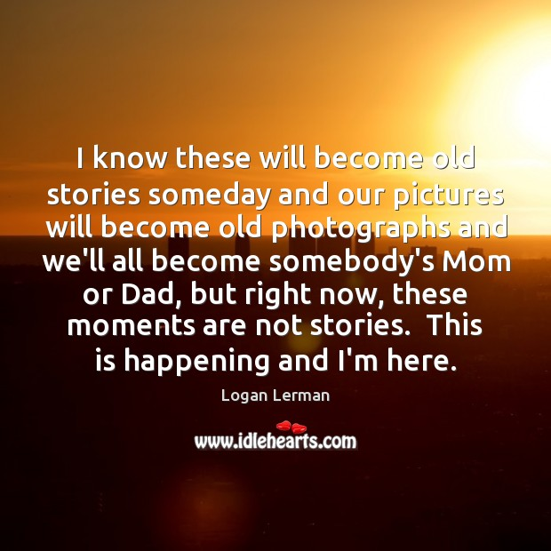 I know these will become old stories someday and our pictures will Image