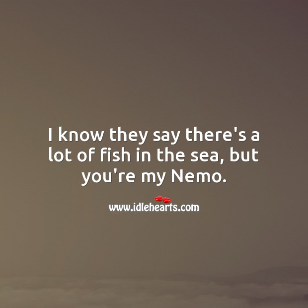 I know they say there's a lot of fish in the sea, but you're my Nemo. Funny Love Quotes Image