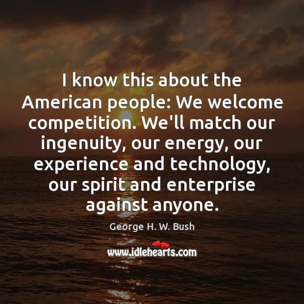 I know this about the American people: We welcome competition. We'll match George H. W. Bush Picture Quote