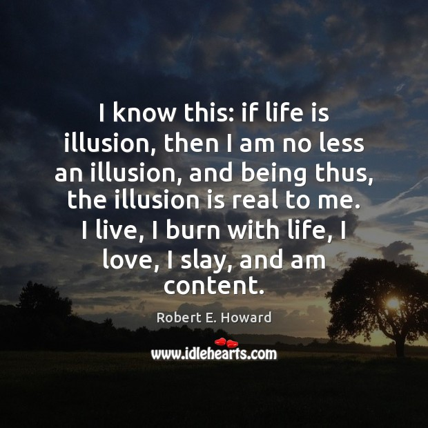 I know this: if life is illusion, then I am no less Robert E. Howard Picture Quote