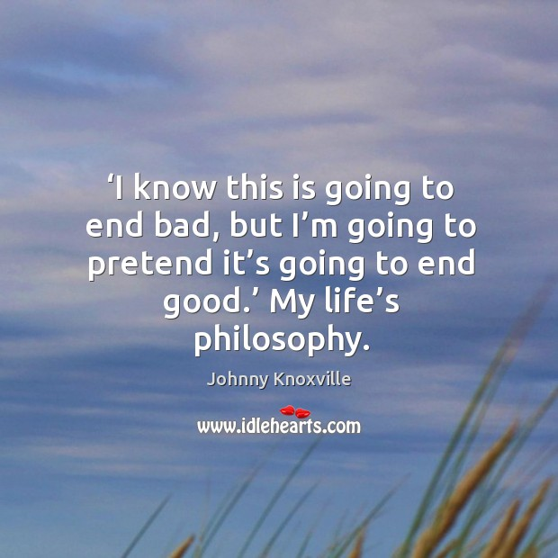 I know this is going to end bad, but I'm going to pretend it's going to end good. My life's philosophy. Johnny Knoxville Picture Quote