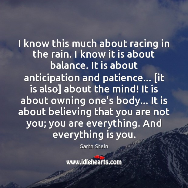 I know this much about racing in the rain. I know it Garth Stein Picture Quote