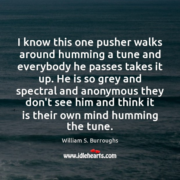 I know this one pusher walks around humming a tune and everybody Image