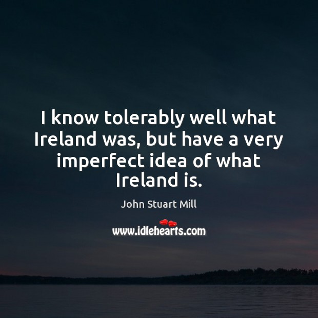 Image, I know tolerably well what Ireland was, but have a very imperfect idea of what Ireland is.