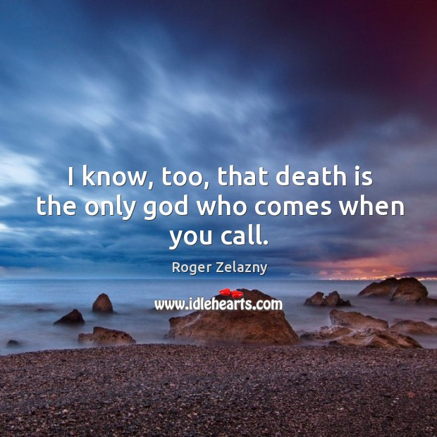 Image, I know, too, that death is the only God who comes when you call.
