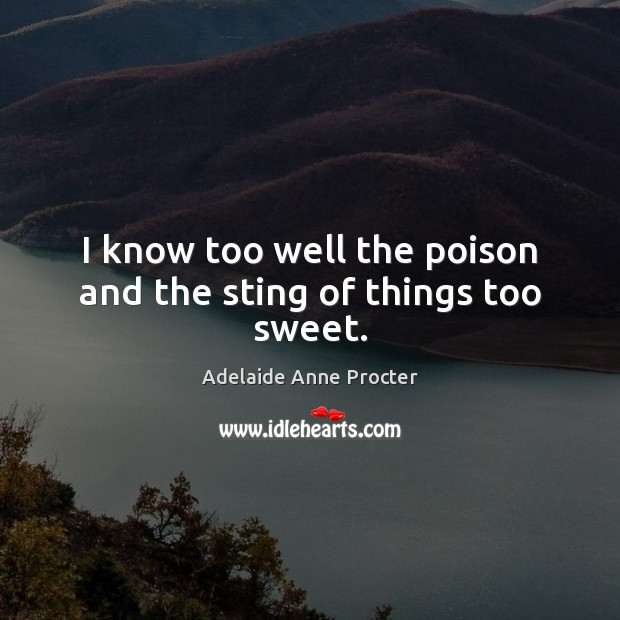 I know too well the poison and the sting of things too sweet. Image