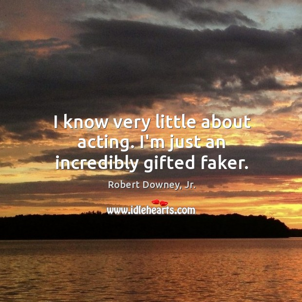 Image, I know very little about acting. I'm just an incredibly gifted faker.