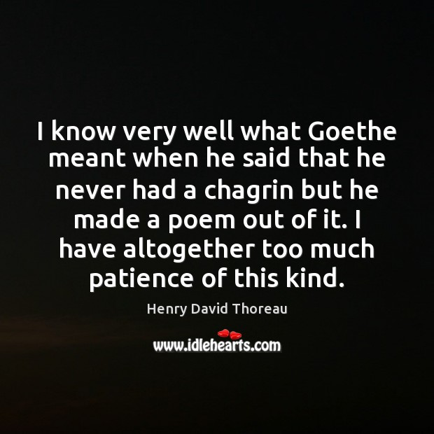 I know very well what Goethe meant when he said that he Image
