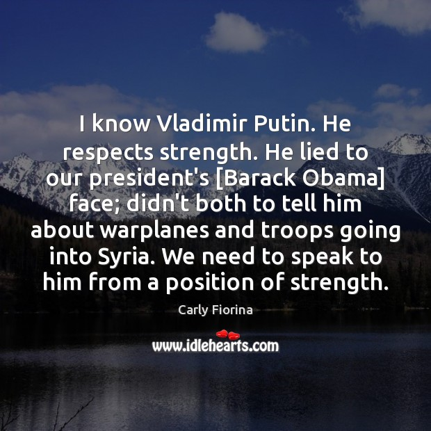 I know Vladimir Putin. He respects strength. He lied to our president's [ Carly Fiorina Picture Quote