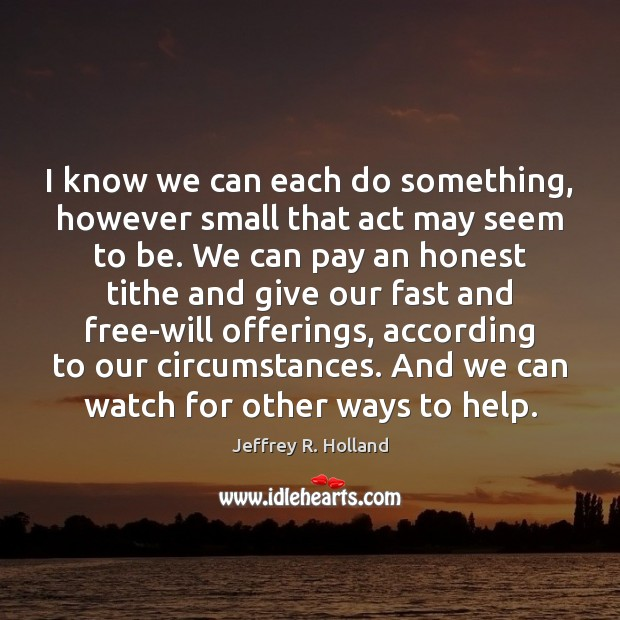 I know we can each do something, however small that act may Jeffrey R. Holland Picture Quote