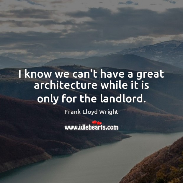 I know we can't have a great architecture while it is only for the landlord. Frank Lloyd Wright Picture Quote