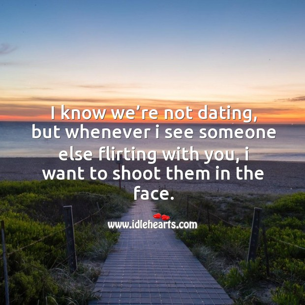 I know we're not dating, but whenever I see someone else flirting with you, I want to shoot them in the face. Image