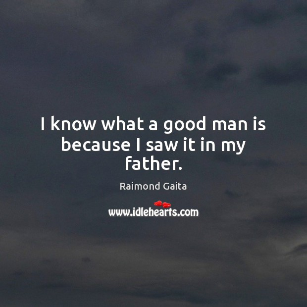 I know what a good man is because I saw it in my father. Men Quotes Image