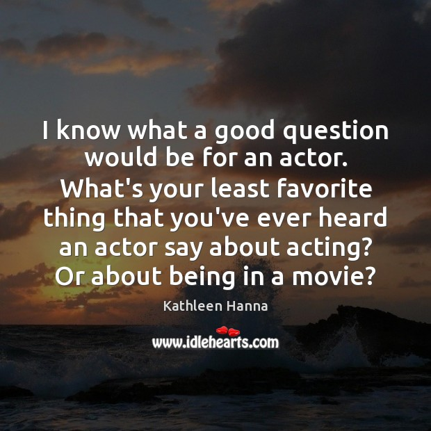 I know what a good question would be for an actor. What's Kathleen Hanna Picture Quote