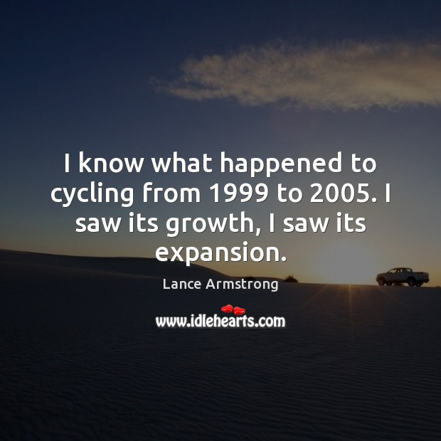I know what happened to cycling from 1999 to 2005. I saw its growth, I saw its expansion. Lance Armstrong Picture Quote