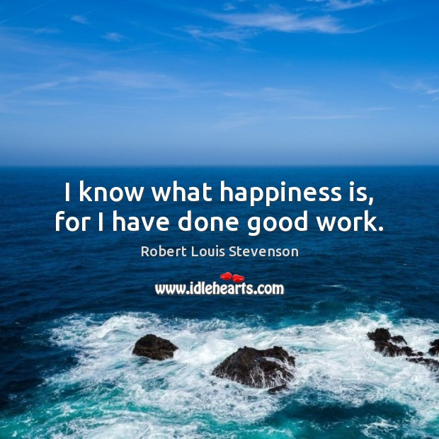 I know what happiness is, for I have done good work. Robert Louis Stevenson Picture Quote