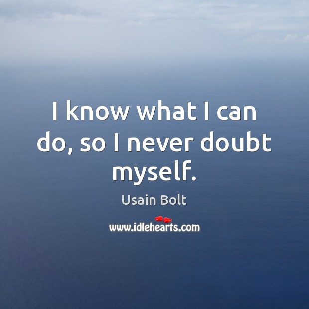 I know what I can do, so I never doubt myself. Usain Bolt Picture Quote