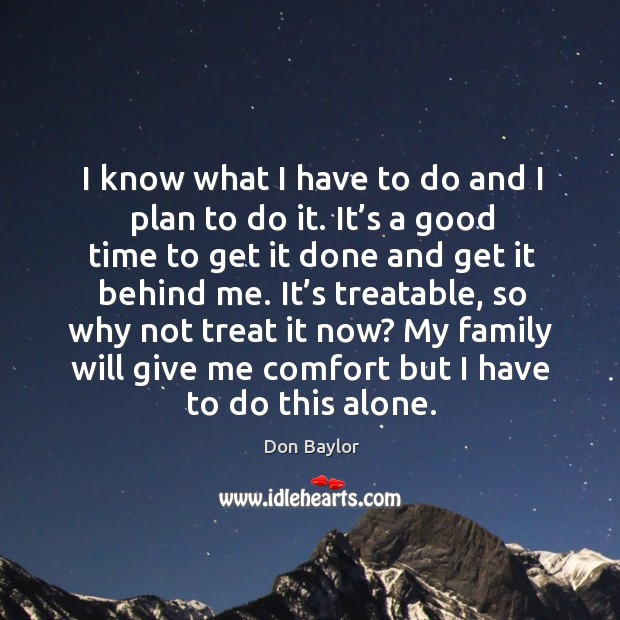 Image, I know what I have to do and I plan to do it. It's a good time to get it done and get it behind me.