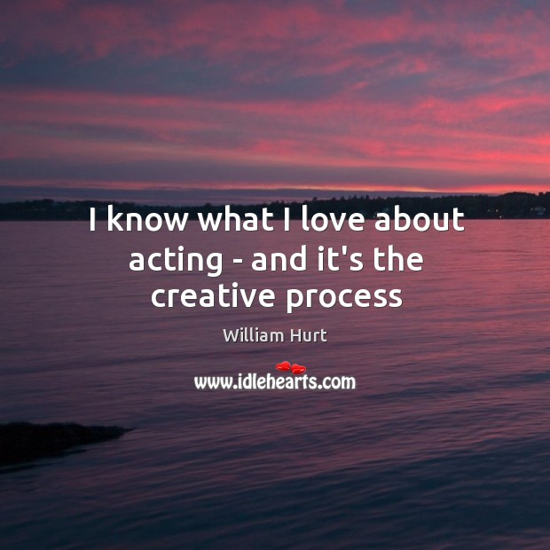 I know what I love about acting – and it's the creative process William Hurt Picture Quote