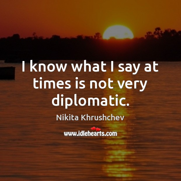 I know what I say at times is not very diplomatic. Nikita Khrushchev Picture Quote