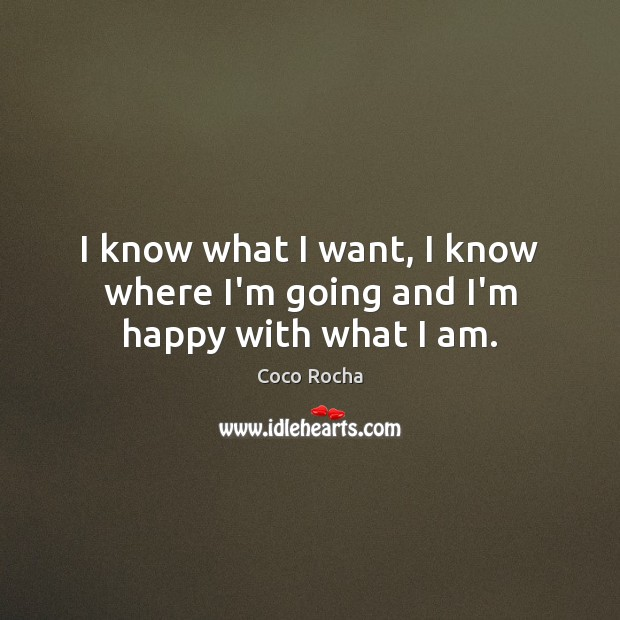 I know what I want, I know where I'm going and I'm happy with what I am. Coco Rocha Picture Quote