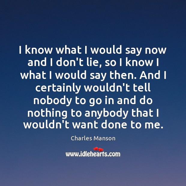 I know what I would say now and I don't lie, so Charles Manson Picture Quote