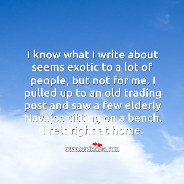 I know what I write about seems exotic to a lot of people, but not for me. Image
