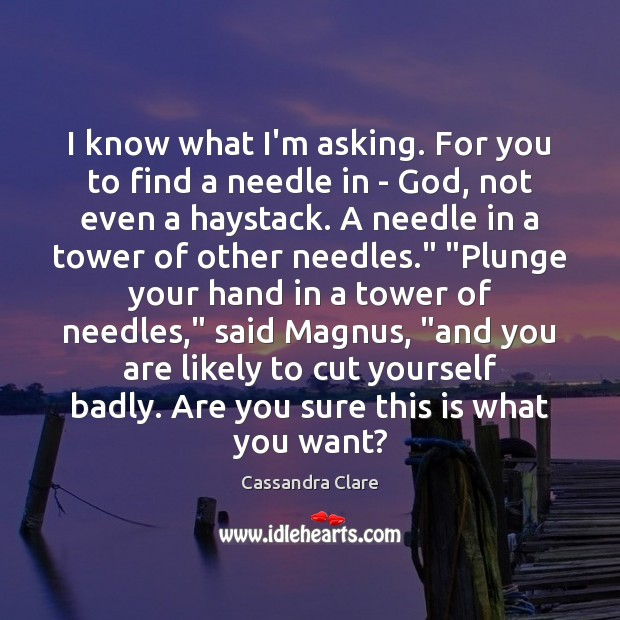 I know what I'm asking. For you to find a needle in Cassandra Clare Picture Quote