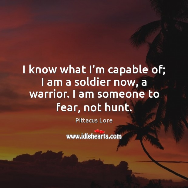 I know what I'm capable of; I am a soldier now, a warrior. I am someone to fear, not hunt. Pittacus Lore Picture Quote