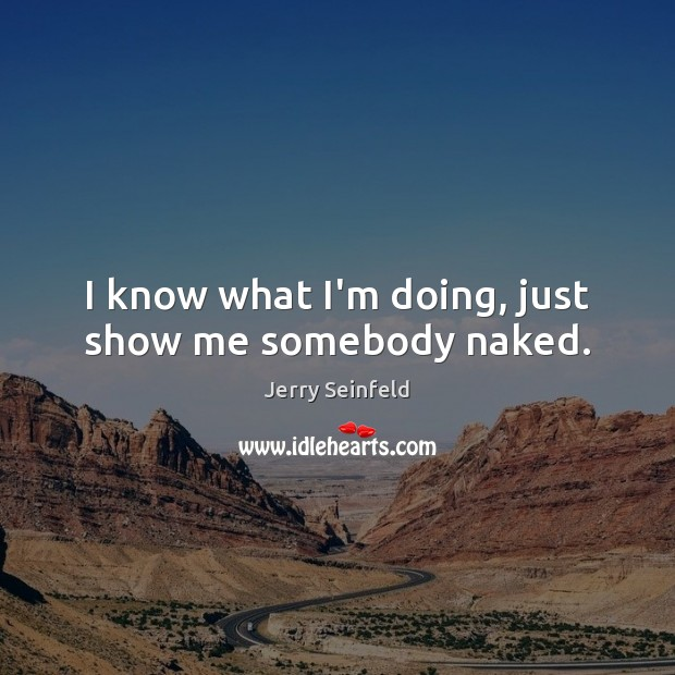 I know what I'm doing, just show me somebody naked. Jerry Seinfeld Picture Quote