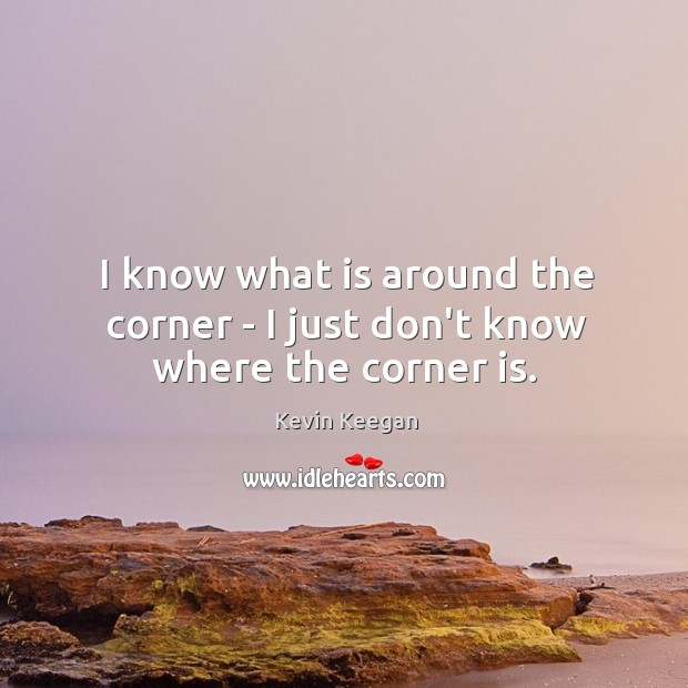 I know what is around the corner – I just don't know where the corner is. Kevin Keegan Picture Quote