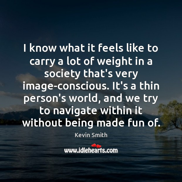 I know what it feels like to carry a lot of weight Kevin Smith Picture Quote