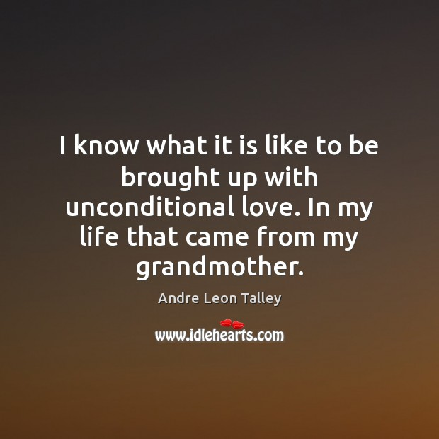 I know what it is like to be brought up with unconditional Unconditional Love Quotes Image