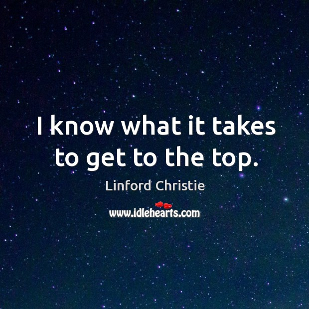 I know what it takes to get to the top. Image
