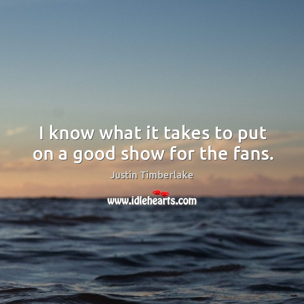 I know what it takes to put on a good show for the fans. Image