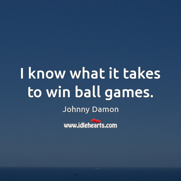 Image, I know what it takes to win ball games.
