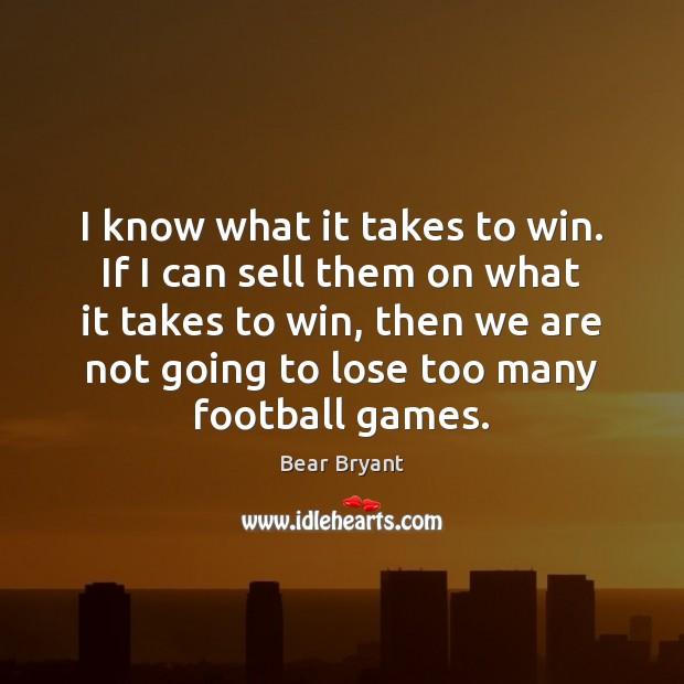 I know what it takes to win. If I can sell them Bear Bryant Picture Quote