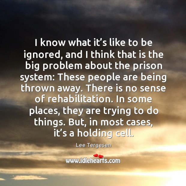 I know what it's like to be ignored, and I think that is the big problem about the prison system: Image