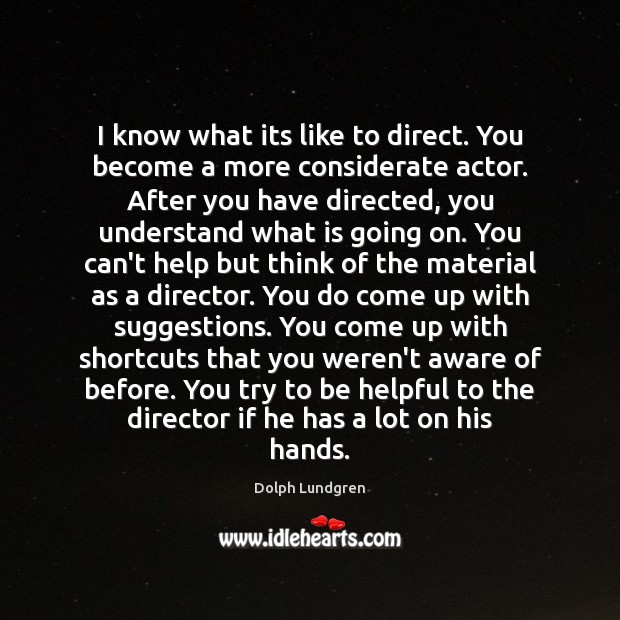I know what its like to direct. You become a more considerate Dolph Lundgren Picture Quote