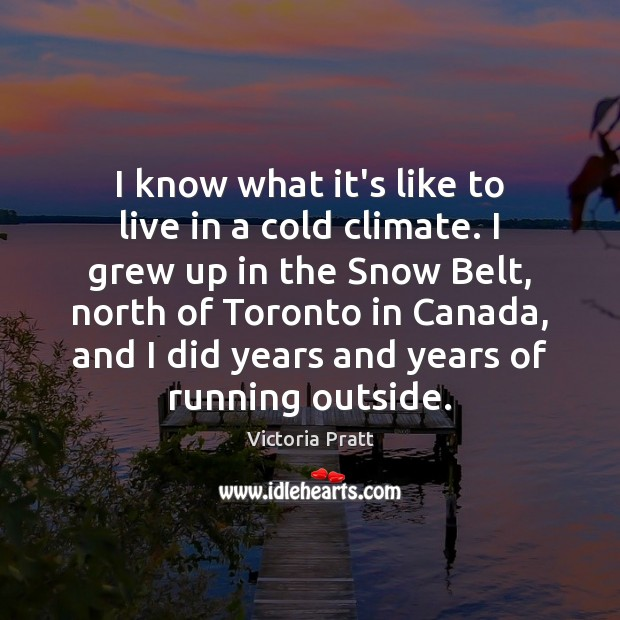 I know what it's like to live in a cold climate. I Victoria Pratt Picture Quote