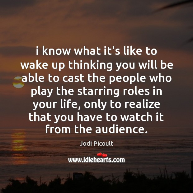 I know what it's like to wake up thinking you will be Jodi Picoult Picture Quote