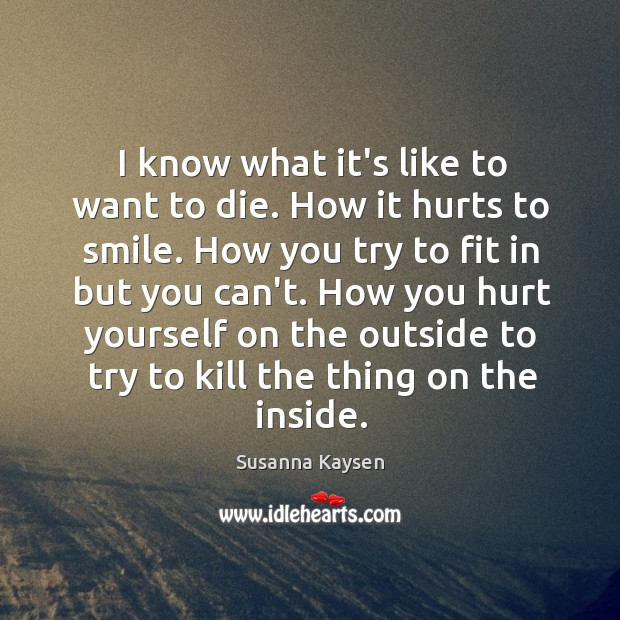 I know what it's like to want to die. How it hurts Susanna Kaysen Picture Quote