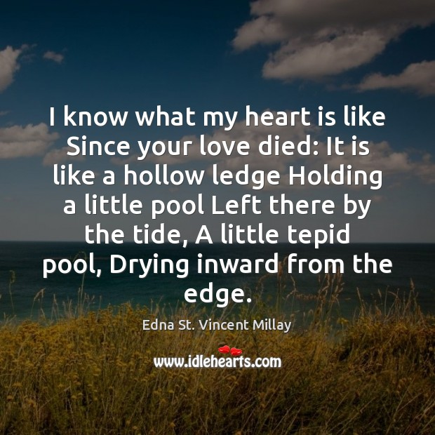 I know what my heart is like Since your love died: It Edna St. Vincent Millay Picture Quote