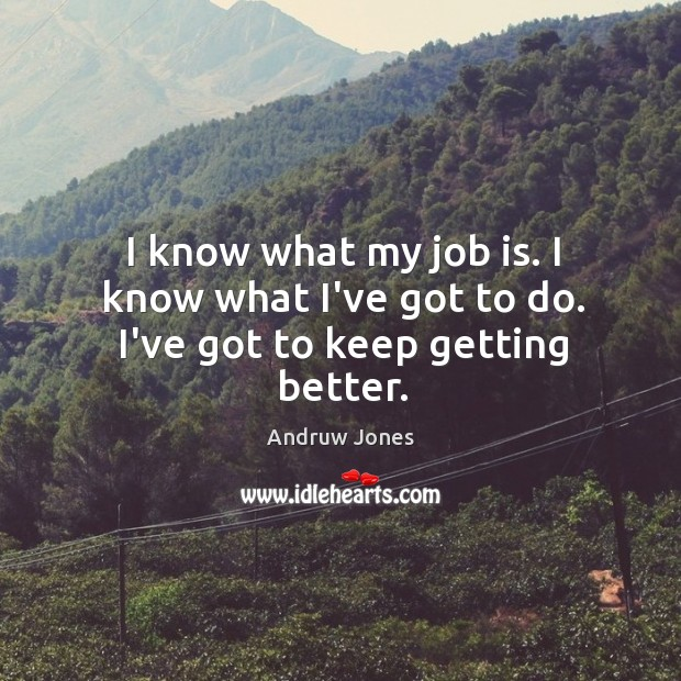 I know what my job is. I know what I've got to do. I've got to keep getting better. Image