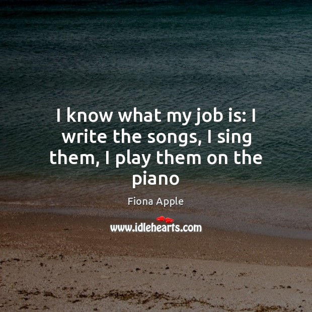 I know what my job is: I write the songs, I sing them, I play them on the piano Fiona Apple Picture Quote