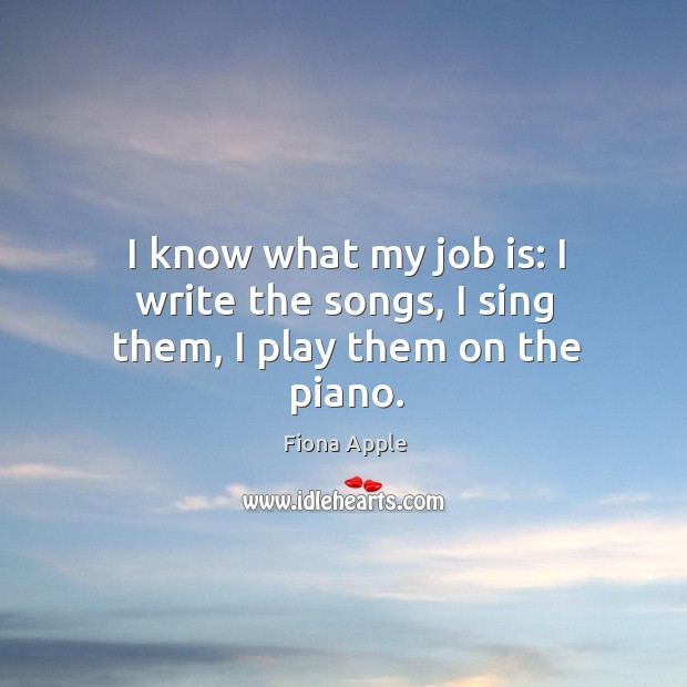 I know what my job is: I write the songs, I sing them, I play them on the piano. Image