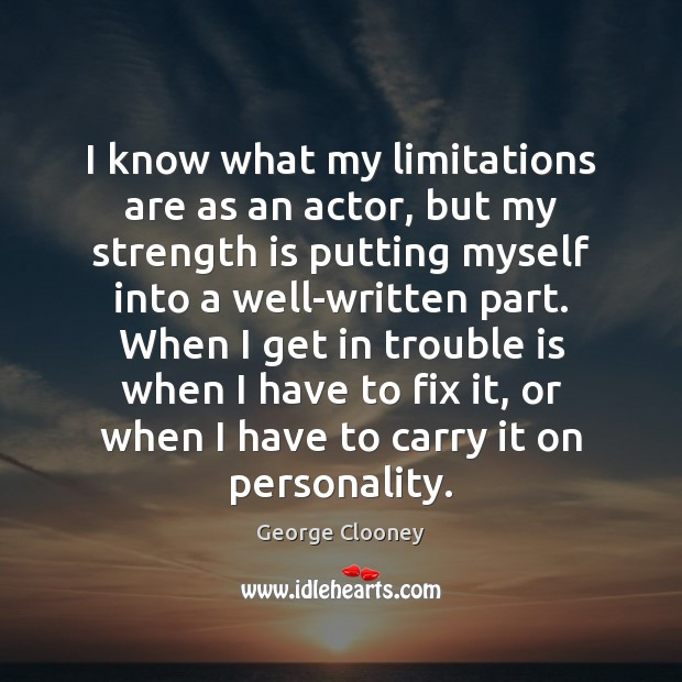 I know what my limitations are as an actor, but my strength George Clooney Picture Quote