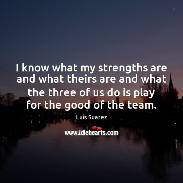 I know what my strengths are and what theirs are and what Image