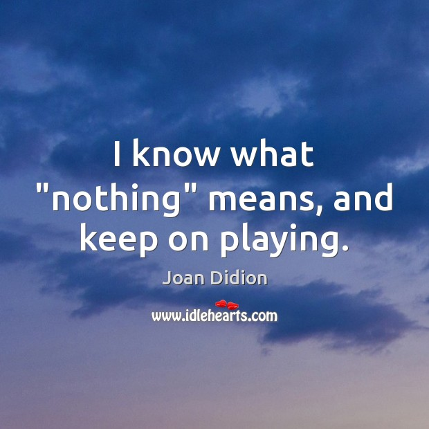 """I know what """"nothing"""" means, and keep on playing. Joan Didion Picture Quote"""