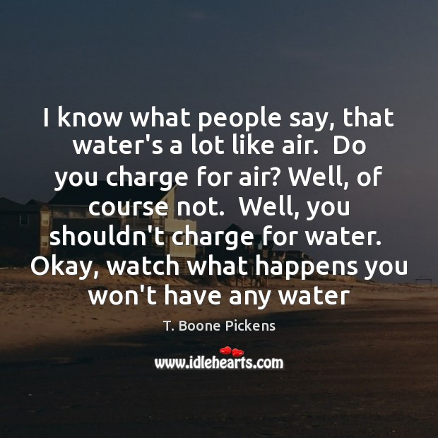 I know what people say, that water's a lot like air.  Do T. Boone Pickens Picture Quote